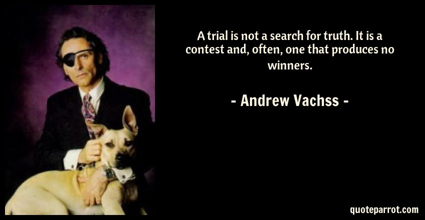 Andrew Vachss Quote: A trial is not a search for truth. It is a contest and, often, one that produces no winners.