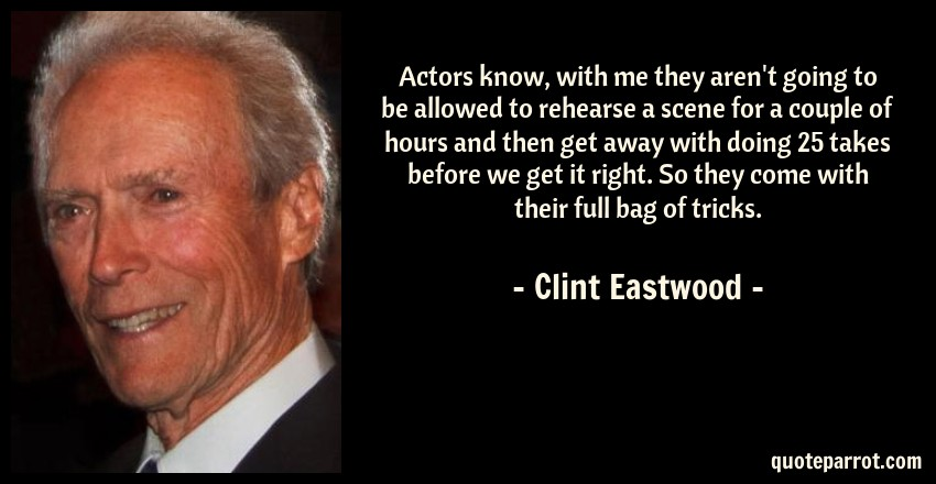 Clint Eastwood Quote: Actors know, with me they aren't going to be allowed to rehearse a scene for a couple of hours and then get away with doing 25 takes before we get it right. So they come with their full bag of tricks.
