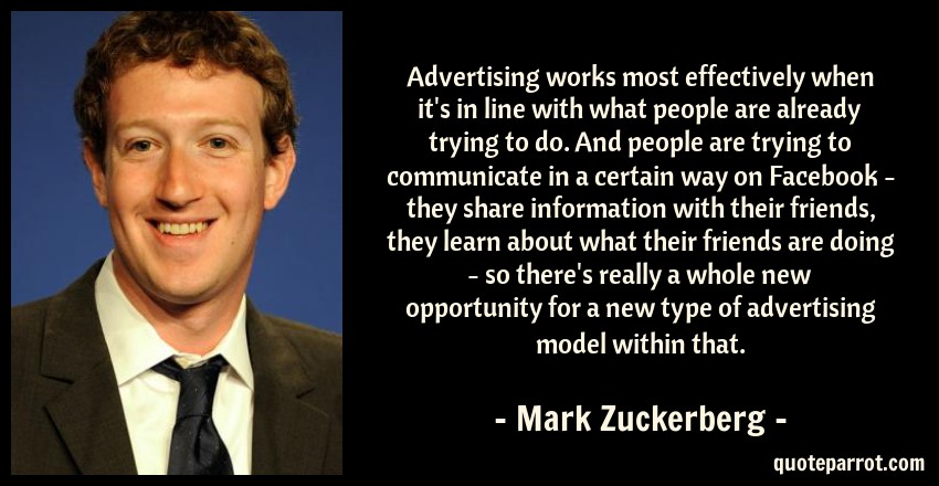 Mark Zuckerberg Quote: Advertising works most effectively when it's in line with what people are already trying to do. And people are trying to communicate in a certain way on Facebook - they share information with their friends, they learn about what their friends are doing - so there's really a whole new opportunity for a new type of advertising model within that.