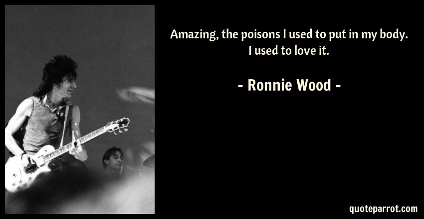 Ronnie Wood Quote: Amazing, the poisons I used to put in my body. I used to love it.