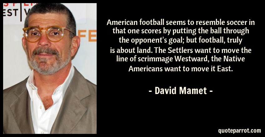 David Mamet Quote: American football seems to resemble soccer in that one scores by putting the ball through the opponent's goal; but football, truly is about land. The Settlers want to move the line of scrimmage Westward, the Native Americans want to move it East.