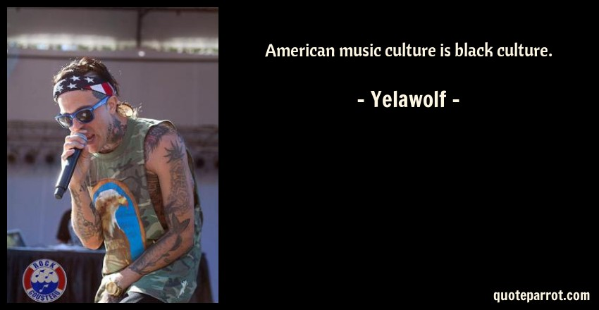 Yelawolf Quote: American music culture is black culture.