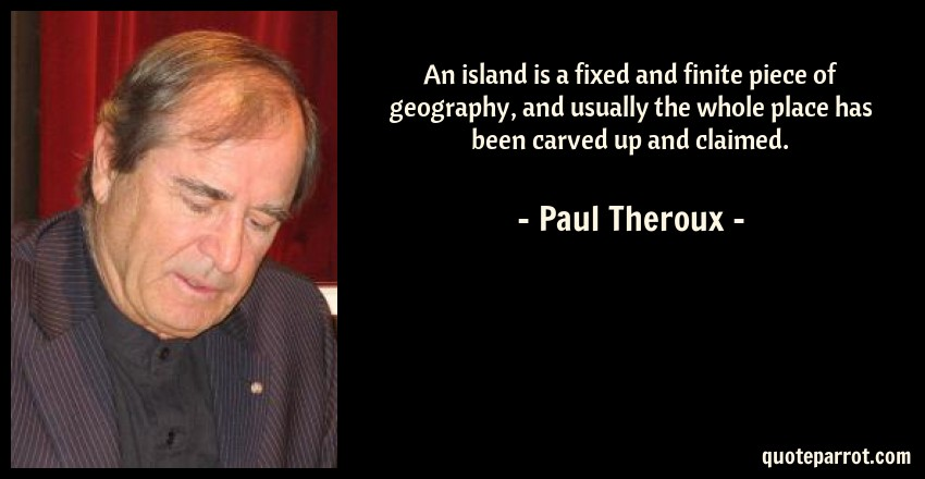Paul Theroux Quote: An island is a fixed and finite piece of geography, and usually the whole place has been carved up and claimed.