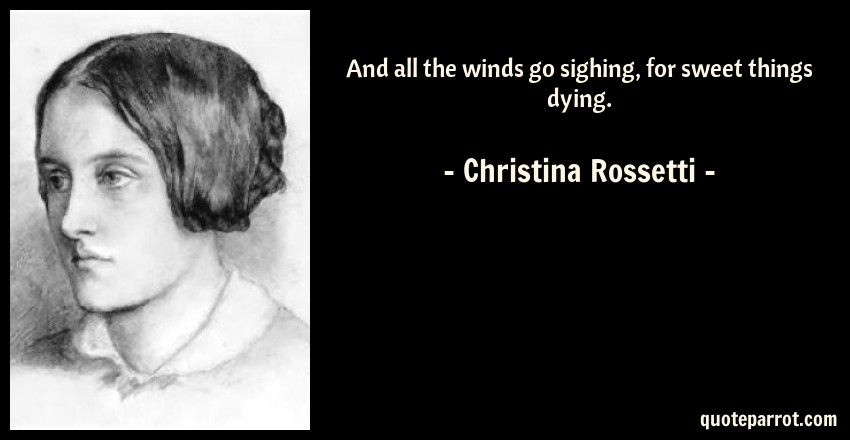 Christina Rossetti Quote: And all the winds go sighing, for sweet things dying.