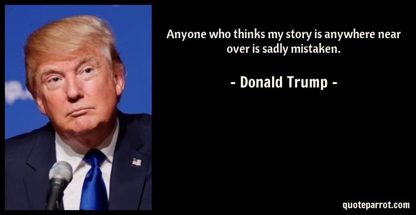 Donald Trump Quote: Anyone who thinks my story is anywhere near over is sadly mistaken.