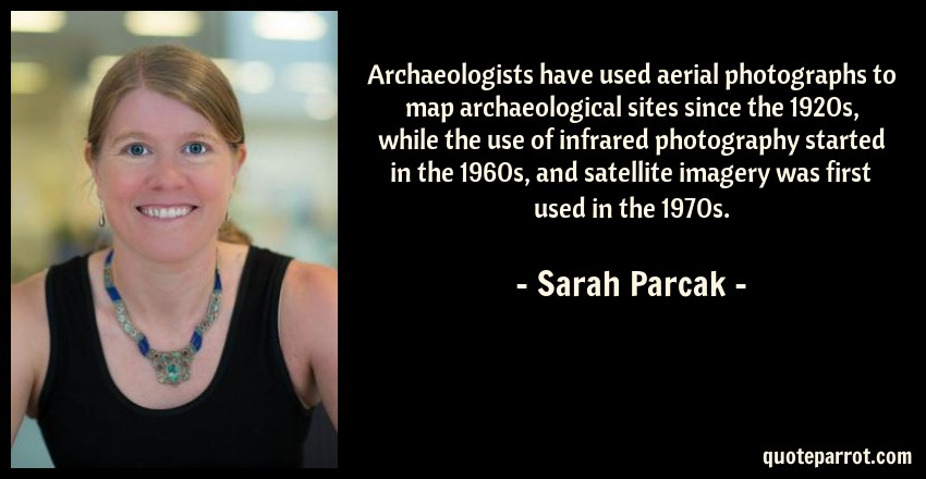 Sarah Parcak Quote: Archaeologists have used aerial photographs to map archaeological sites since the 1920s, while the use of infrared photography started in the 1960s, and satellite imagery was first used in the 1970s.