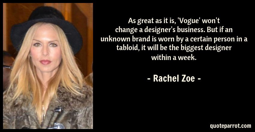 Rachel Zoe Quote: As great as it is, 'Vogue' won't change a designer's business. But if an unknown brand is worn by a certain person in a tabloid, it will be the biggest designer within a week.
