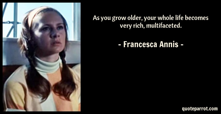 Francesca Annis Quote: As you grow older, your whole life becomes very rich, multifaceted.