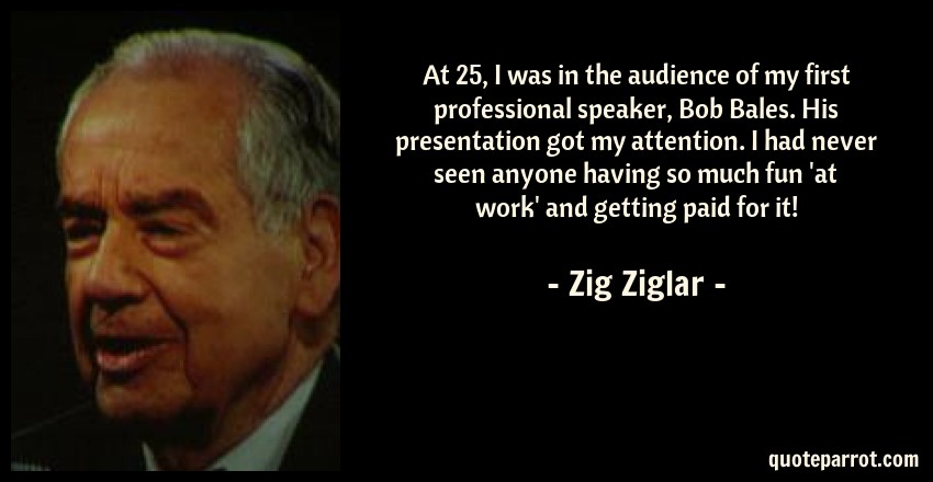 Zig Ziglar Quote: At 25, I was in the audience of my first professional speaker, Bob Bales. His presentation got my attention. I had never seen anyone having so much fun 'at work' and getting paid for it!