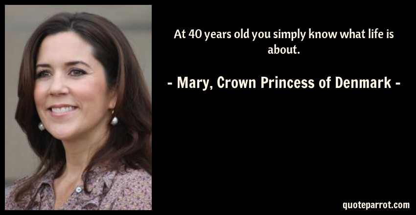Mary, Crown Princess of Denmark Quote: At 40 years old you simply know what life is about.