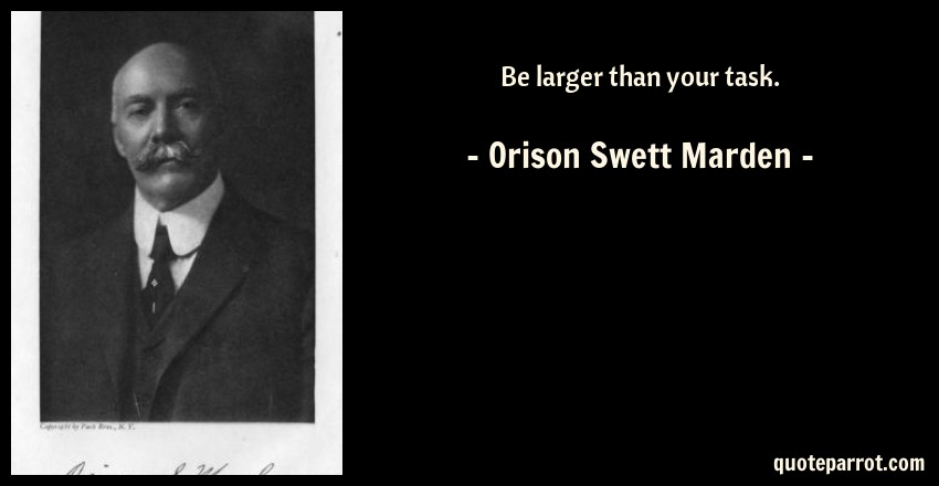 Orison Swett Marden Quote: Be larger than your task.
