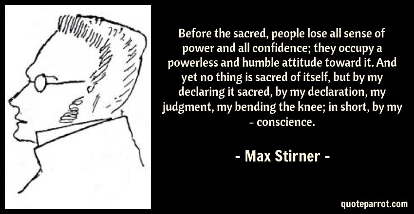 Max Stirner Quote: Before the sacred, people lose all sense of power and all confidence; they occupy a powerless and humble attitude toward it. And yet no thing is sacred of itself, but by my declaring it sacred, by my declaration, my judgment, my bending the knee; in short, by my - conscience.