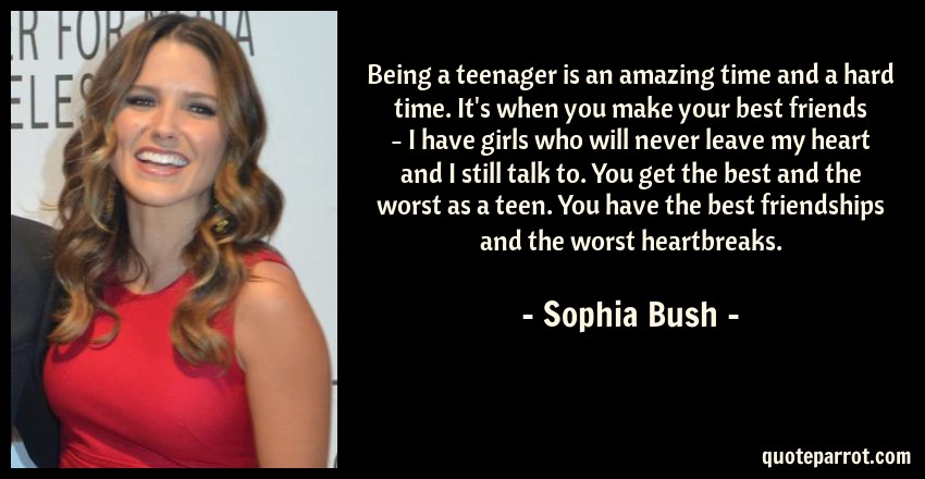 Sophia Bush Quote: Being a teenager is an amazing time and a hard time. It's when you make your best friends - I have girls who will never leave my heart and I still talk to. You get the best and the worst as a teen. You have the best friendships and the worst heartbreaks.