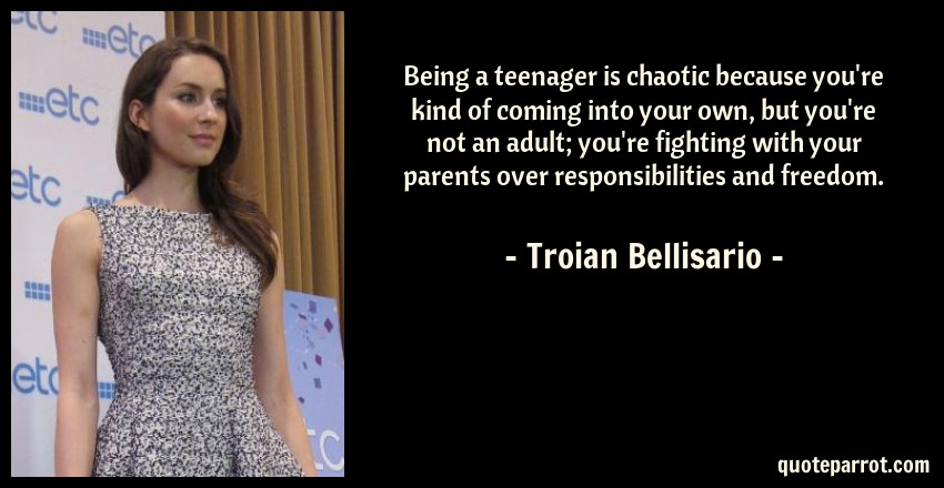 Troian Bellisario Quote: Being a teenager is chaotic because you're kind of coming into your own, but you're not an adult; you're fighting with your parents over responsibilities and freedom.