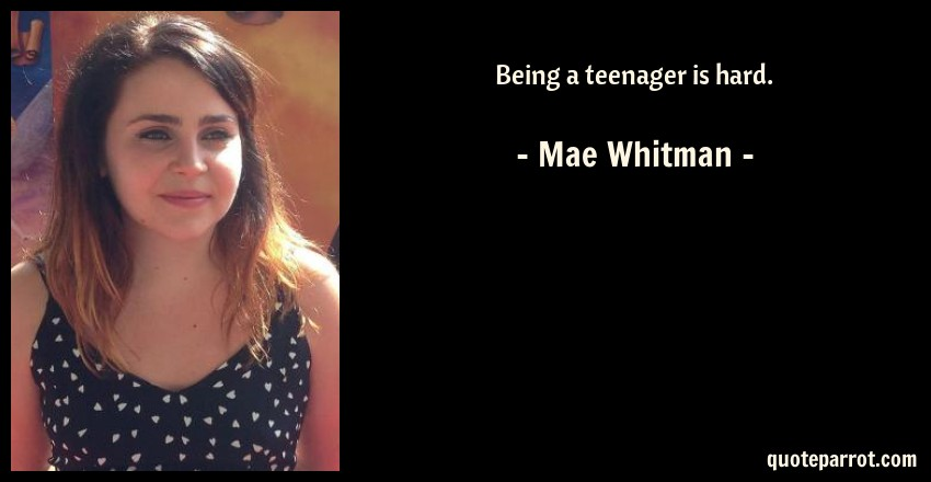 Mae Whitman Quote: Being a teenager is hard.
