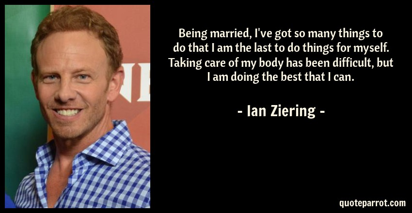Ian Ziering Quote: Being married, I've got so many things to do that I am the last to do things for myself. Taking care of my body has been difficult, but I am doing the best that I can.