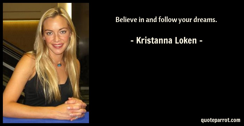 Kristanna Loken Quote: Believe in and follow your dreams.