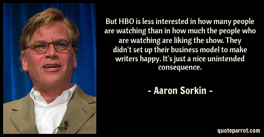 Aaron Sorkin Quote: But HBO is less interested in how many people are watching than in how much the people who are watching are liking the show. They didn't set up their business model to make writers happy. It's just a nice unintended consequence.