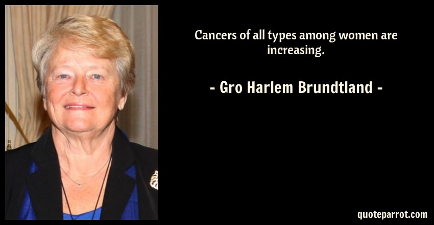 Gro Harlem Brundtland Quote: Cancers of all types among women are increasing.
