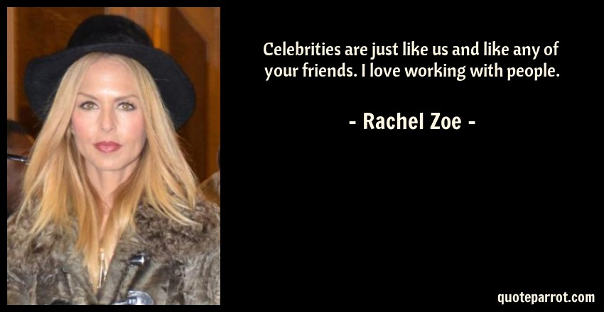 Rachel Zoe Quote: Celebrities are just like us and like any of your friends. I love working with people.