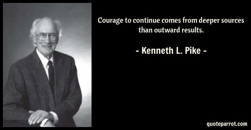 Kenneth L. Pike Quote: Courage to continue comes from deeper sources than outward results.