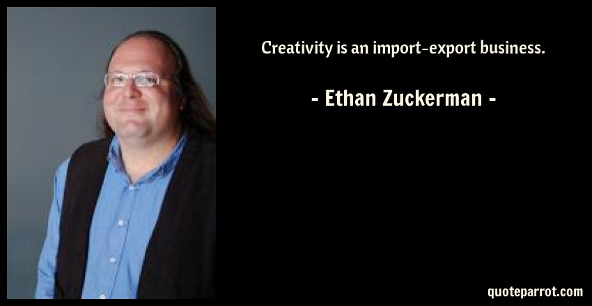 Ethan Zuckerman Quote: Creativity is an import-export business.