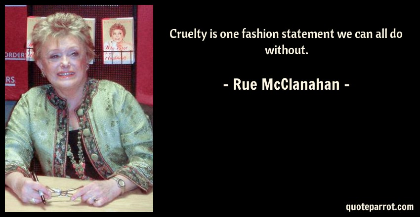 Rue McClanahan Quote: Cruelty is one fashion statement we can all do without.