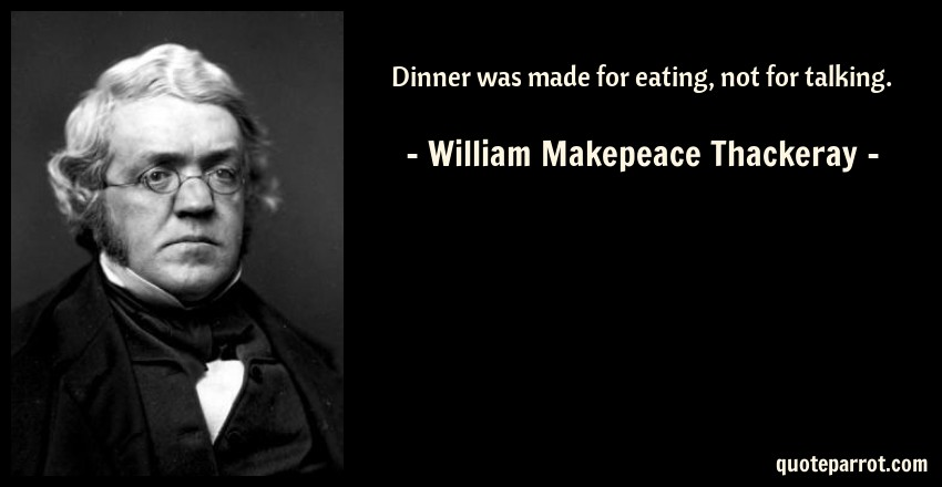 William Makepeace Thackeray Quote: Dinner was made for eating, not for talking.