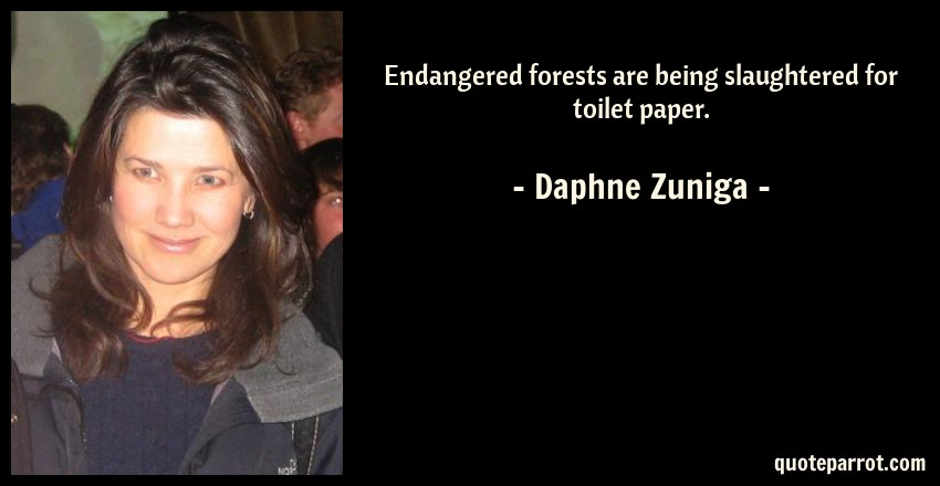 Daphne Zuniga Quote: Endangered forests are being slaughtered for toilet paper.