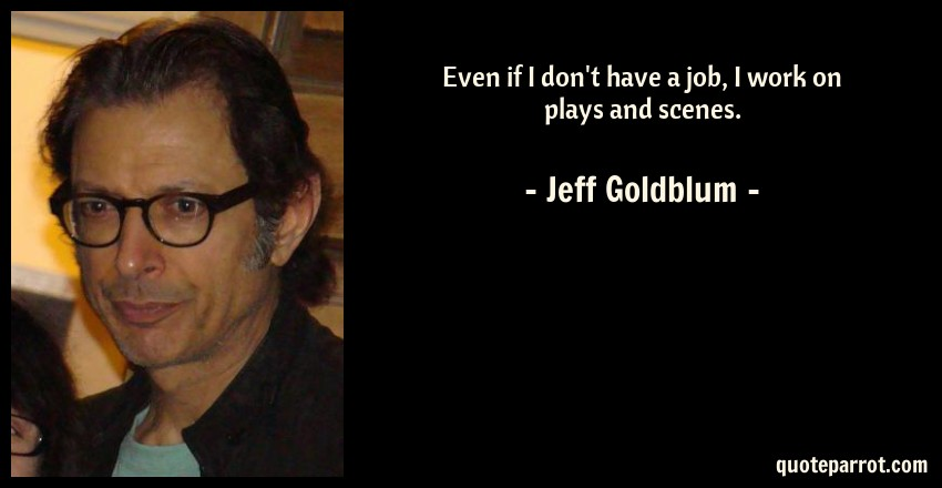 Jeff Goldblum Quote: Even if I don't have a job, I work on plays and scenes.