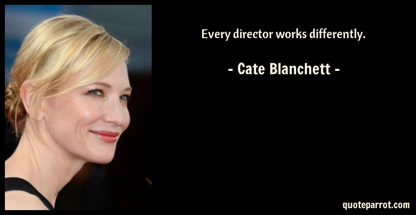 Cate Blanchett Quote: Every director works differently.