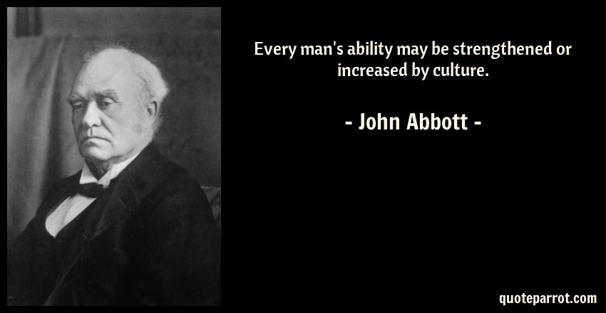 John Abbott Quote: Every man's ability may be strengthened or increased by culture.