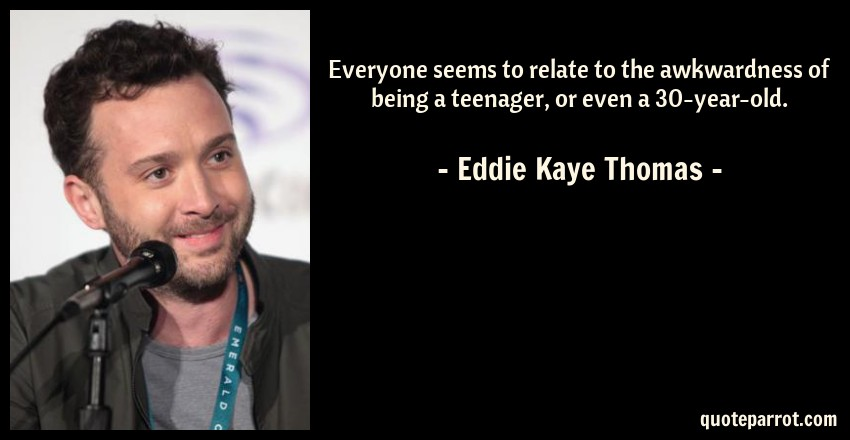 Eddie Kaye Thomas Quote: Everyone seems to relate to the awkwardness of being a teenager, or even a 30-year-old.