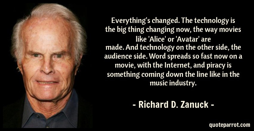 Richard D. Zanuck Quote: Everything's changed. The technology is the big thing changing now, the way movies like 'Alice' or 'Avatar' are made. And technology on the other side, the audience side. Word spreads so fast now on a movie, with the Internet, and piracy is something coming down the line like in the music industry.