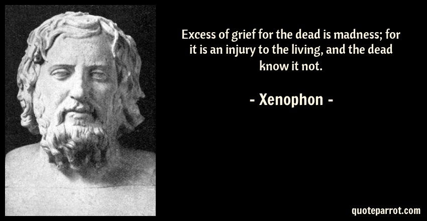 Xenophon Quote: Excess of grief for the dead is madness; for it is an injury to the living, and the dead know it not.