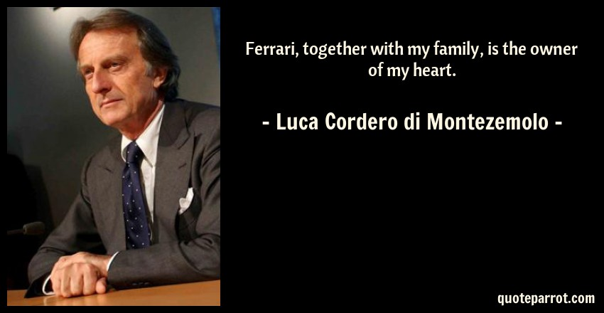 Luca Cordero di Montezemolo Quote: Ferrari, together with my family, is the owner of my heart.