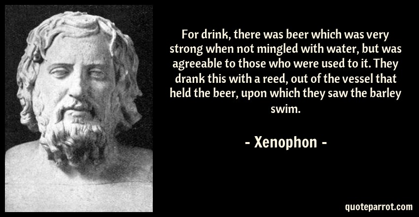 Xenophon Quote: For drink, there was beer which was very strong when not mingled with water, but was agreeable to those who were used to it. They drank this with a reed, out of the vessel that held the beer, upon which they saw the barley swim.