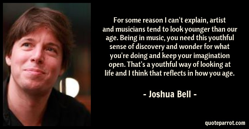 Joshua Bell Quote: For some reason I can't explain, artist and musicians tend to look younger than our age. Being in music, you need this youthful sense of discovery and wonder for what you're doing and keep your imagination open. That's a youthful way of looking at life and I think that reflects in how you age.