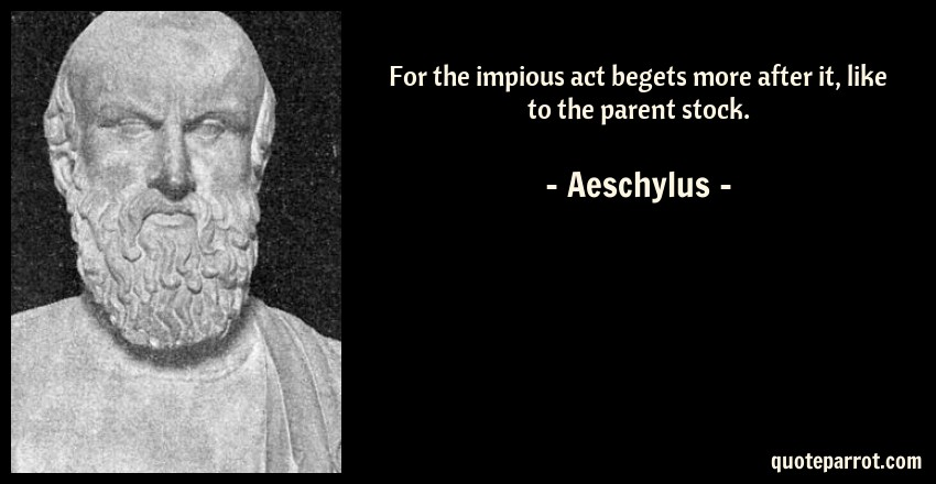 Aeschylus Quote: For the impious act begets more after it, like to the parent stock.