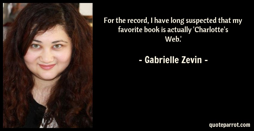 Gabrielle Zevin Quote: For the record, I have long suspected that my favorite book is actually 'Charlotte's Web.'