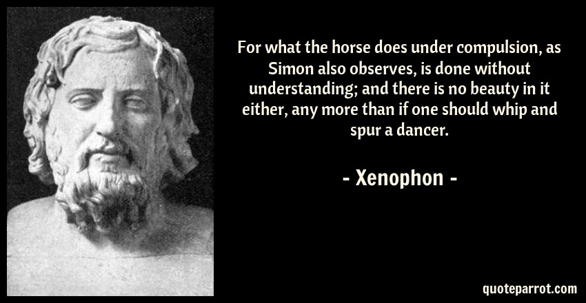 Xenophon Quote: For what the horse does under compulsion, as Simon also observes, is done without understanding; and there is no beauty in it either, any more than if one should whip and spur a dancer.