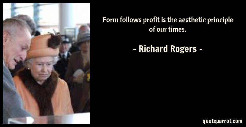Richard Rogers Quote: Form follows profit is the aesthetic principle of our times.