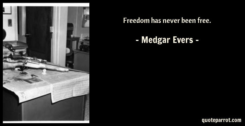 Medgar Evers Quote: Freedom has never been free.