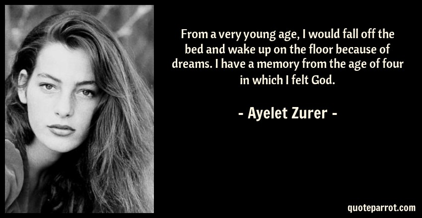 Ayelet Zurer Quote: From a very young age, I would fall off the bed and wake up on the floor because of dreams. I have a memory from the age of four in which I felt God.