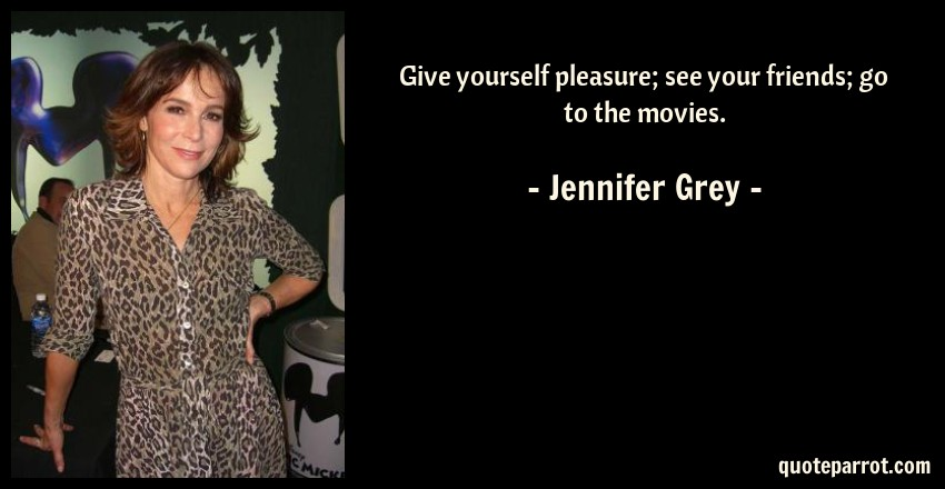Jennifer Grey Quote: Give yourself pleasure; see your friends; go to the movies.