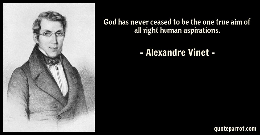 Alexandre Vinet Quote: God has never ceased to be the one true aim of all right human aspirations.