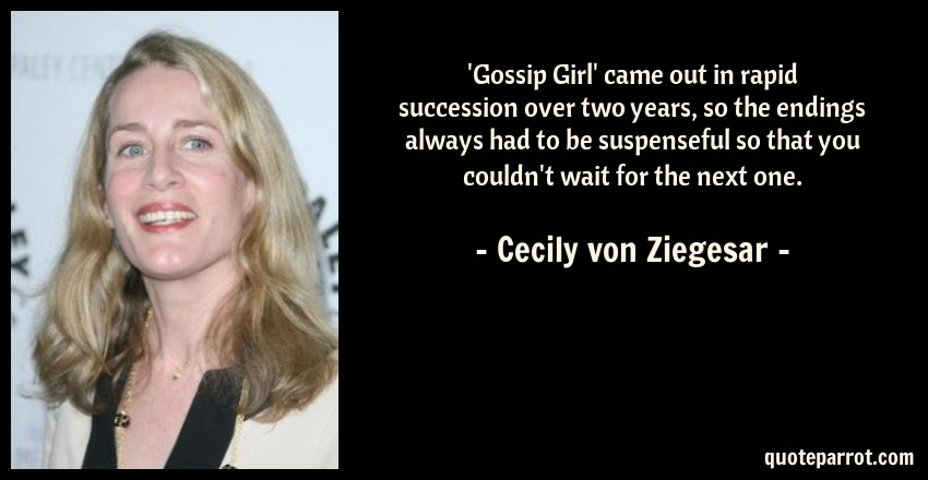 Cecily von Ziegesar Quote: 'Gossip Girl' came out in rapid succession over two years, so the endings always had to be suspenseful so that you couldn't wait for the next one.