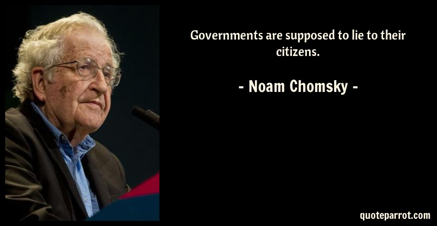Noam Chomsky Quote: Governments are supposed to lie to their citizens.