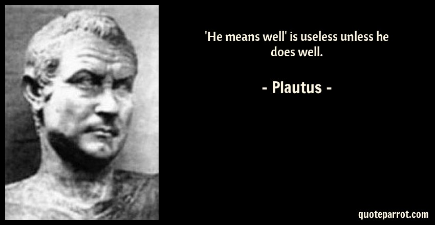Plautus Quote: 'He means well' is useless unless he does well.