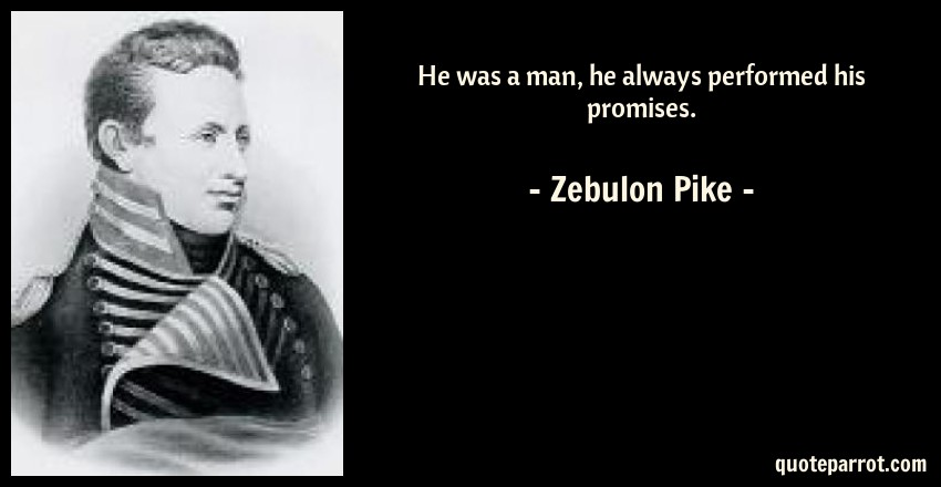 Zebulon Pike Quote: He was a man, he always performed his promises.